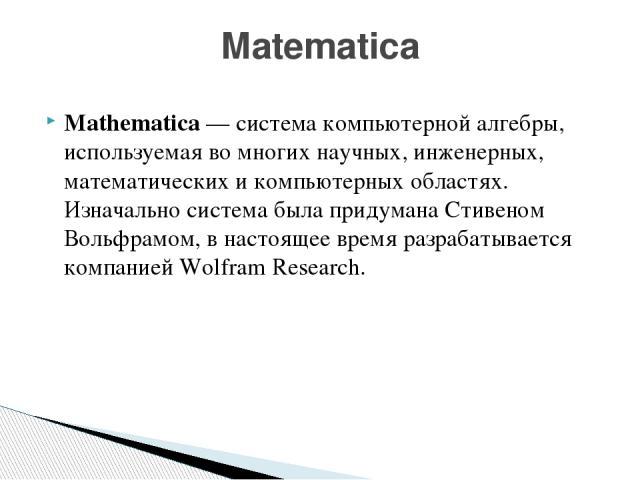 Mathematica—система компьютерной алгебры, используемая во многих научных, инженерных, математических и компьютерных областях. Изначально система была придуманаСтивеном Вольфрамом, в настоящее время разрабатывается компаниейWolfram Research. Matematica