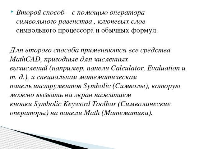 Второй способ – с помощью оператора символьного равенства , ключевых слов символьного процессора и обычных формул. Для второго способа применяются все средства MathCAD, пригодные для численных вычислений (например, панели Calculator, Evaluation и т.…
