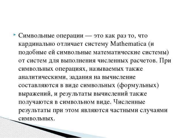 Символьные операции — это как раз то, что кардинально отличает систему Mathematica (и подобные ей символьные математические системы) от систем для выполнения численных расчетов. При символьных операциях, называемых также аналитическими, задания на в…