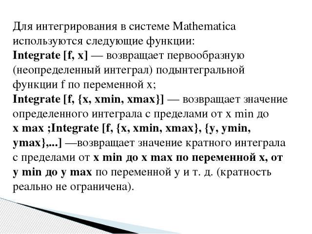 Для интегрирования в системе Mathematica используются следующие функции: Integrate [f, x] — возвращает первообразную (неопределенный интеграл) подынтегральной функции f по переменной х; Integrate [f, {x, xmin, xmax}] — возвращает значение определенн…