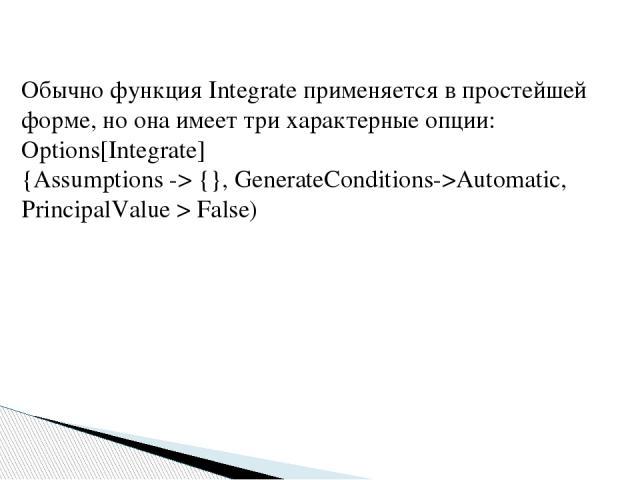 Обычно функция Integrate применяется в простейшей форме, но она имеет три характерные опции: Options[Integrate] {Assumptions -> {}, GenerateConditions->Automatic, PrincipalValue > False)