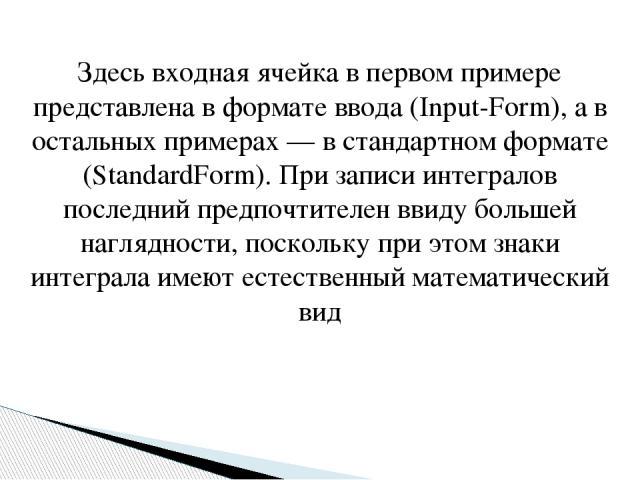 Здесь входная ячейка в первом примере представлена в формате ввода (Input-Form), а в остальных примерах — в стандартном формате (StandardForm). При записи интегралов последний предпочтителен ввиду большей наглядности, поскольку при этом знаки интегр…