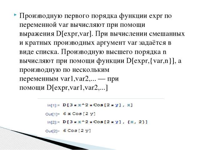 Производную первого порядка функции expr по переменнойvarвычисляют при помощи выраженияD[expr,var].При вычислении смешанных и кратных производных аргументvarзадаётся в виде списка. Производную высшего порядка n вычисляют при помощи функцииD[e…
