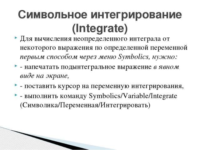 Для вычисления неопределенного интеграла от некоторого выражения по определенной переменной первым способом через меню Symbolics, нужно: - напечатать подынтегральное выражение в явном виде на экране, - поставить курсор на переменную интегрирования, …