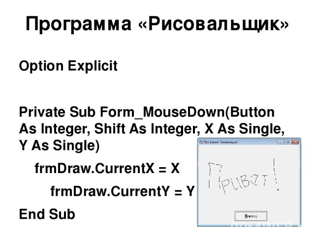 Программа «Рисовальщик» Option Explicit Private Sub Form_MouseDown(Button As Integer, Shift As Integer, X As Single, Y As Single) frmDraw.CurrentX = X frmDraw.CurrentY = Y End Sub Private Sub Form_MouseMove(Button As Integer, Shift As Integer, X As …
