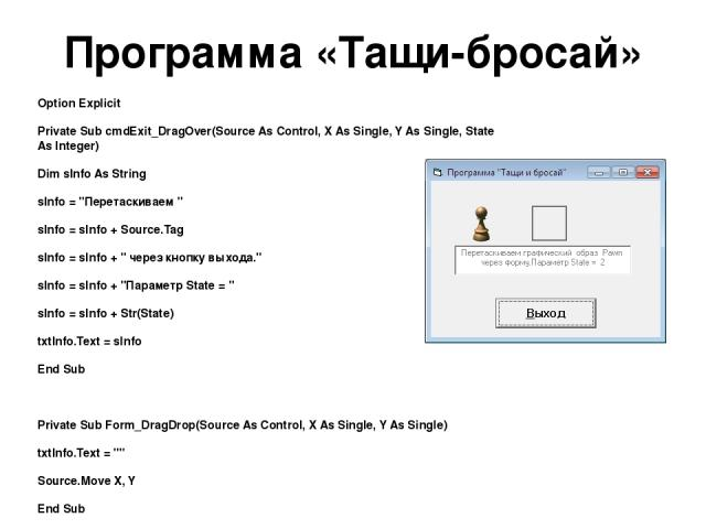 Программа «Тащи-бросай» Option Explicit Private Sub cmdExit_DragOver(Source As Control, X As Single, Y As Single, State As Integer) Dim sInfo As String sInfo =