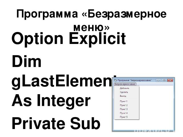 Программа «Безразмерное меню» Option Explicit Dim gLastElement As Integer Private Sub Form_Load() gLastElement = 0 mnuRemove.Enabled = False End Sub Private Sub mnuAdd_Click() gLastElement = gLastElement + 1 Load mnuItems(gLastElement) mnuItems(gLas…
