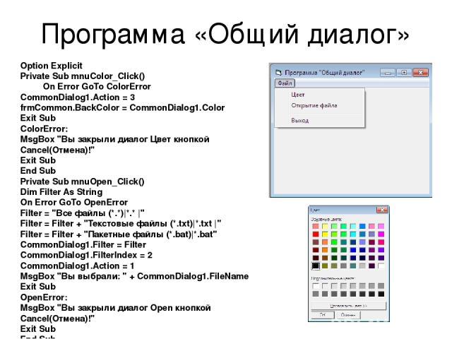 Программа «Общий диалог» Option Explicit Private Sub mnuColor_Click() On Error GoTo ColorError CommonDialog1.Action = 3 frmCommon.BackColor = CommonDialog1.Color Exit Sub ColorError: MsgBox