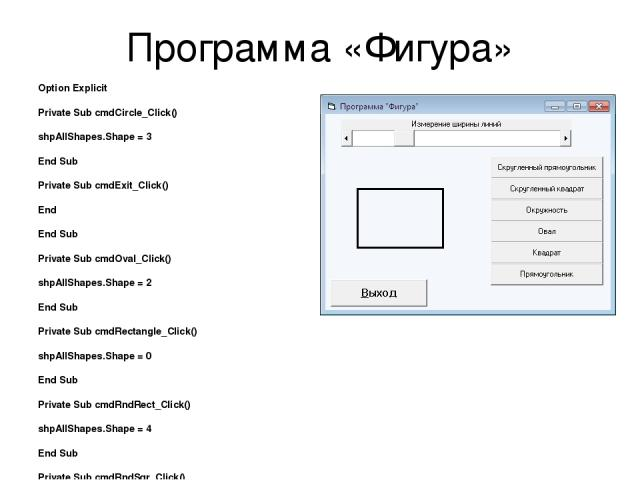 Программа «Фигура» Option Explicit Private Sub cmdCircle_Click() shpAllShapes.Shape = 3 End Sub Private Sub cmdExit_Click() End End Sub Private Sub cmdOval_Click() shpAllShapes.Shape = 2 End Sub Private Sub cmdRectangle_Click() shpAllShapes.Shape = …