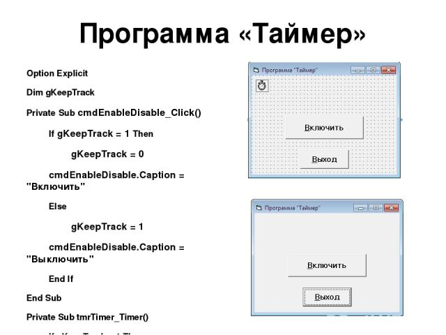 Программа «Таймер» Option Explicit Dim gKeepTrack Private Sub cmdEnableDisable_Click() If gKeepTrack = 1 Then gKeepTrack = 0 cmdEnableDisable.Caption =