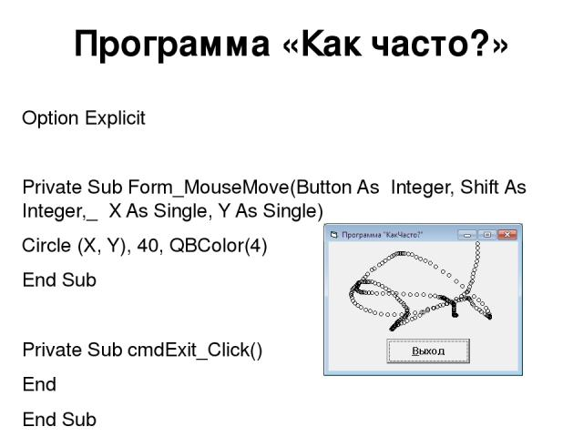Программа «Как часто?» Option Explicit Private Sub Form_MouseMove(Button As Integer, Shift As Integer,_ X As Single, Y As Single) Circle (X, Y), 40, QBColor(4) End Sub Private Sub cmdExit_Click() End End Sub