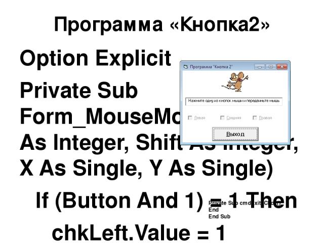 Программа «Кнопка2» Option Explicit Private Sub Form_MouseMove(Button As Integer, Shift As Integer, X As Single, Y As Single) If (Button And 1) = 1 Then chkLeft.Value = 1 Else chkLeft.Value = 0 End If If (Button And 2) = 2 Then chkRight.Value = 1 El…