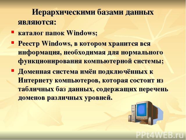 Иерархическими базами данных являются: каталог папок Windows; Реестр Windows, в котором хранится вся информация, необходимая для нормального функционирования компьютерной системы; Доменная система имён подключённых к Интернету компьютеров, которая с…