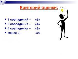 Критерий оценки: 7 совпадений – «5» 6 совпадения – «4» 4 совпадения – «3» менее