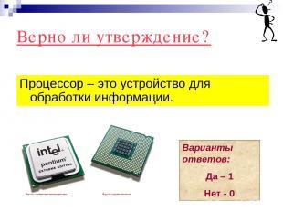 Верно ли утверждение? Процессор – это устройство для обработки информации. Вариа