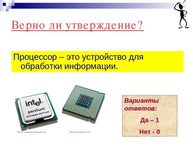 Верно ли утверждение? Процессор – это устройство для обработки информации. Варианты ответов: Да – 1 Нет - 0