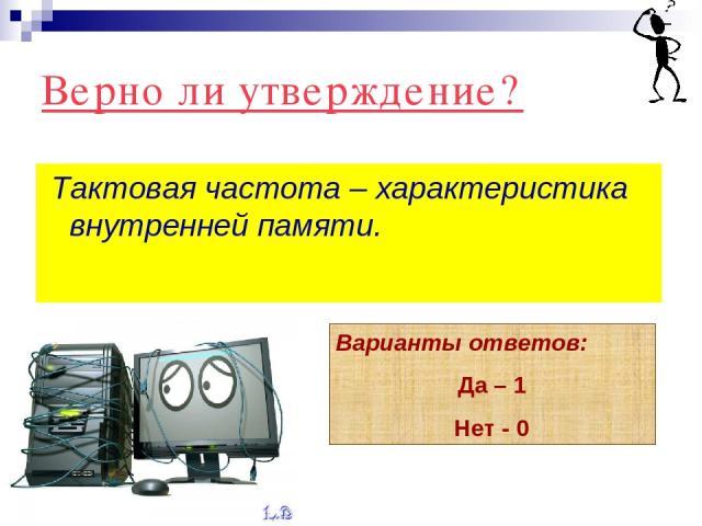 Верно ли утверждение? Тактовая частота – характеристика внутренней памяти. Варианты ответов: Да – 1 Нет - 0