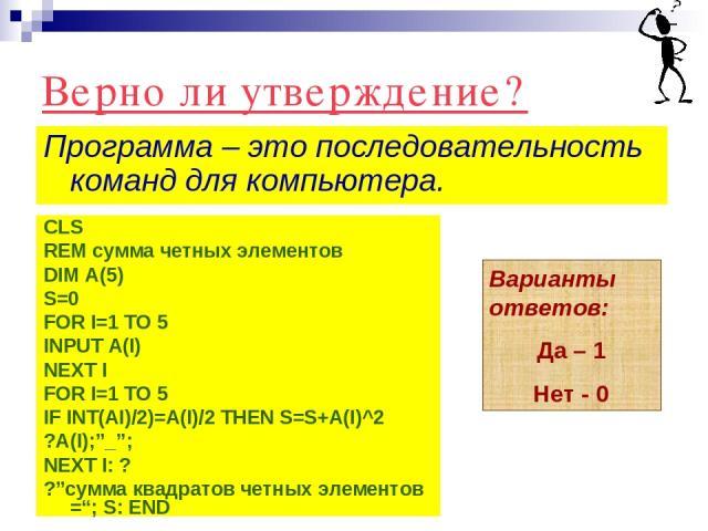 """Верно ли утверждение? Программа – это последовательность команд для компьютера. Варианты ответов: Да – 1 Нет - 0 CLS REM сумма четных элементов DIM A(5) S=0 FOR I=1 TO 5 INPUT A(I) NEXT I FOR I=1 TO 5 IF INT(AI)/2)=A(I)/2 THEN S=S+A(I)^2 ?A(I);""""_""""; …"""