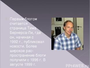 Первым блогом считается страницаТима Бернерса-Ли, где он, начиная с 1992г., пу