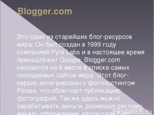 Blogger.com Это один изстарейших блог-ресурсов мира. Онбыл создан в1999году