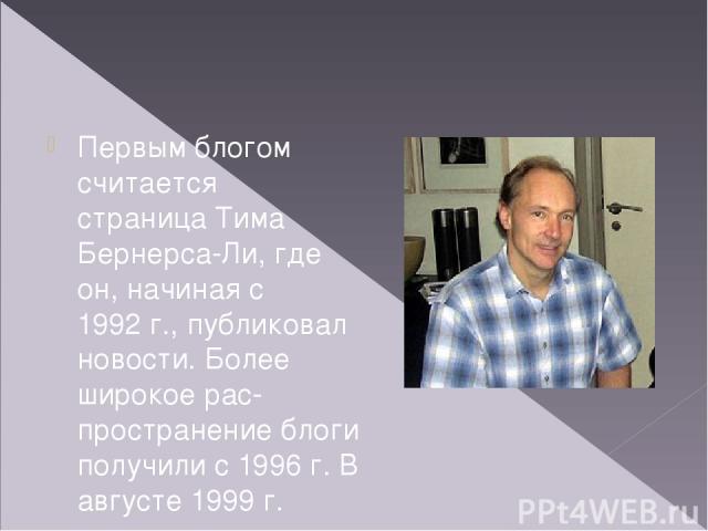 Первым блогом считается страницаТима Бернерса-Ли, где он, начиная с 1992г., публиковал новости. Более широкое рас пространение блоги получили с 1996г. В августе 1999г. компью терная компания Pyra Labs из Сан-Франциско открыла сайт Blogger.com, к…