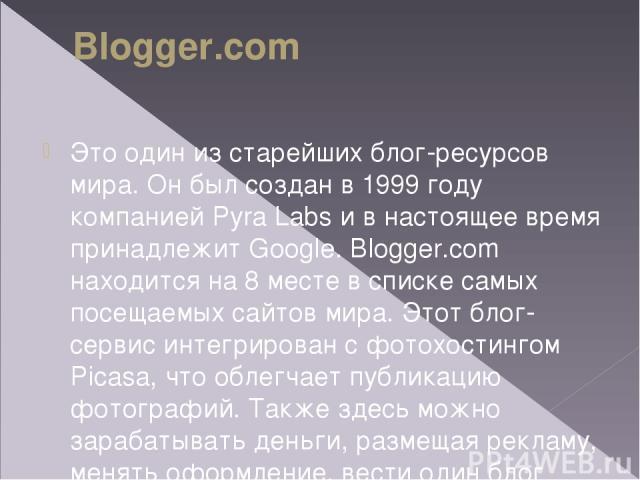 Blogger.com Это один изстарейших блог-ресурсов мира. Онбыл создан в1999году компанией Pyra Labs ивнастоящее время принадлежит Google. Blogger.com находится на8месте всписке самых посещаемых сайтов мира. Этот блог-сервис интегрирован сфотох…