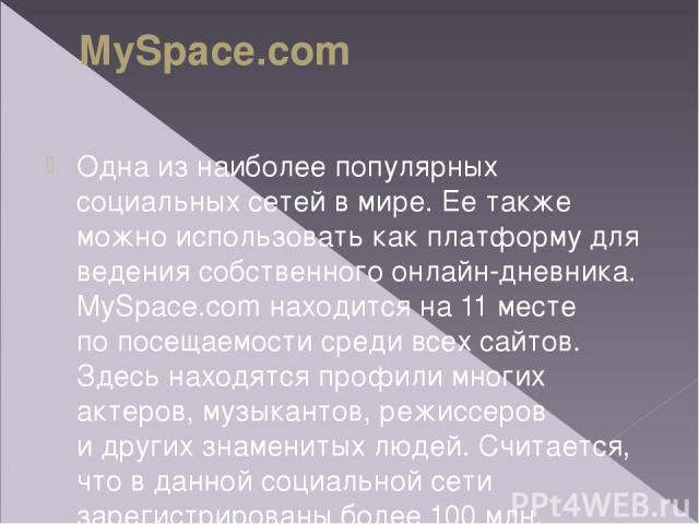 MySpace.com Oдна изнаиболее популярных социальных сетей вмире. Еетакже можно использовать как платформу для ведения собственного онлайн-дневника. MySpace.com находится на11месте попосещаемости среди всех сайтов. Здесь находятся профили многих …