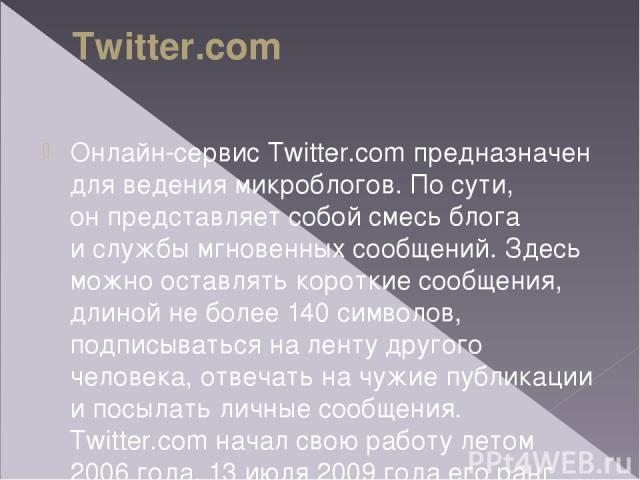 Twitter.com Онлайн-сервис Twitter.com предназначен для ведения микроблогов. Посути, онпредставляет собой смесь блога ислужбы мгновенных сообщений. Здесь можно оставлять короткие сообщения, длиной неболее 140символов, подписываться наленту друг…