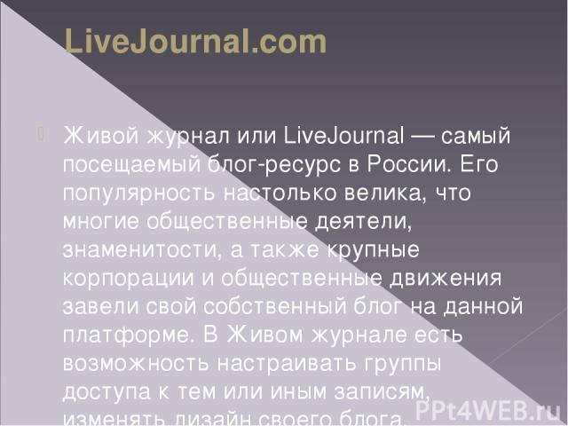 LiveJournal.com Живой журнал или LiveJournal— самый посещаемый блог-ресурс вРоссии. Его популярность настолько велика, что многие общественные деятели, знаменитости, атакже крупные корпорации иобщественные движения завели свой собственный блог н…