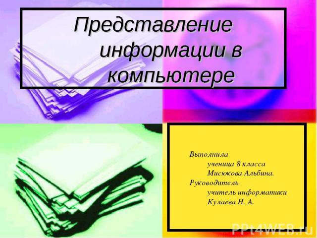 Представление информации в компьютере Выполнила ученица 8 класса Мисюкова Альбина. Руководитель учитель информатики Кулаева Н. А.
