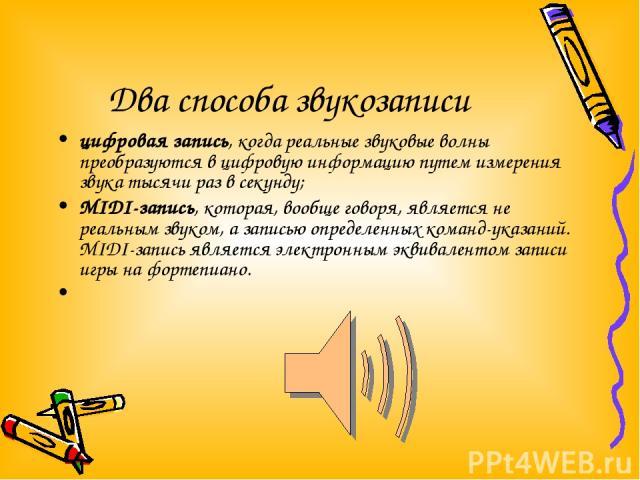 Два способа звукозаписи цифровая запись, когда реальные звуковые волны преобразуются в цифровую информацию путем измерения звука тысячи раз в секунду; MIDI-запись, которая, вообще говоря, является не реальным звуком, а записью определенных команд-ук…