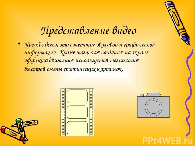 Представление видео Прежде всего, это сочетание звуковой и графической информации. Кроме того, для создания на экране эффекта движения используется технология быстрой смены статических картинок.