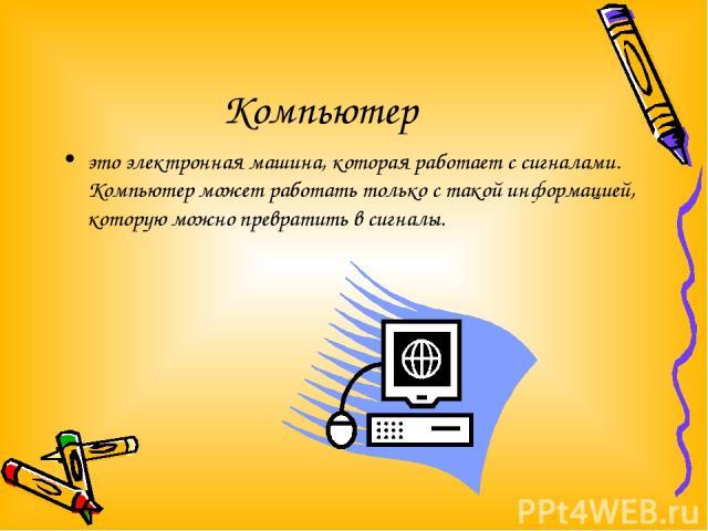 Компьютер это электронная машина, которая работает с сигналами. Компьютер может работать только с такой информацией, которую можно превратить в сигналы.