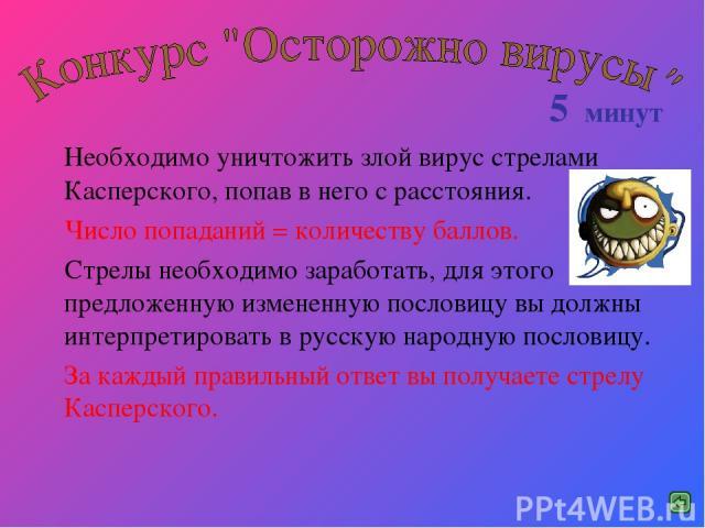 Необходимо уничтожить злой вирус стрелами Касперского, попав в него с расстояния. Число попаданий = количеству баллов. Стрелы необходимо заработать, для этого предложенную измененную пословицу вы должны интерпретировать в русскую народную пословицу.…