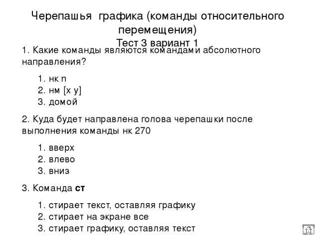 4. По команде сг черепашка 1. возвращается в ИП, стирая текст и графику 2. возвращается в ИП, стирая текст, оставляя графику 3. возвращается в ИП, стирая графику, оставляя текст 5. Какие команды не имеют параметра? 1. сг, пр, домой 2. ст, пп, сч 3. …