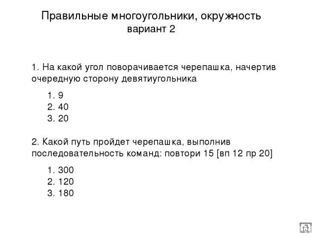 Процедуры с параметром вариант 2 1. Дополнительная информация для работы команды или процедуры называется: 1. параметр 2. переменная 3. датчик 2. Какая процедура написана правильно? 1. это квадр : с повтори 4 [вп :с пр 90] конец 2. это квадр :с повт…