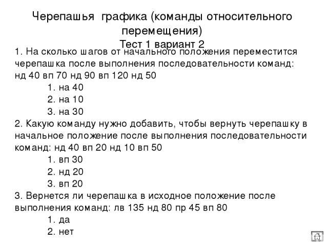 1. На сколько шагов от начального положения переместится черепашка после выполнения последовательности команд: нд 40 вп 70 нд 90 вп 120 нд 50 1. на 40 2. на 10 3. на 30 2. Какую команду нужно добавить, чтобы вернуть черепашку в начальное положение п…