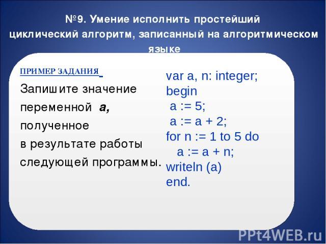 №9. Умение исполнить простейший циклический алгоритм, записанный на алгоритмическом языке ПРИМЕР ЗАДАНИЯ Запишите значение переменной a, полученное в результате работы следующей программы. var a, n: integer; begin a := 5; a := a + 2; for n := 1 to 5…