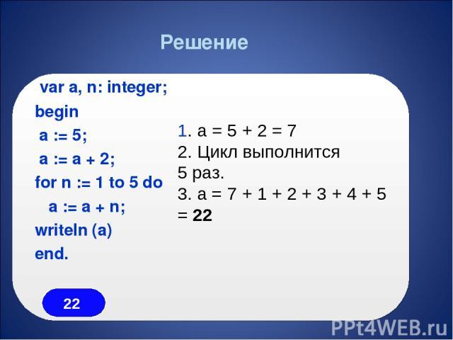var a, n: integer; begin a := 5; a := a + 2; for n := 1 to 5 do a := a + n; writeln (a) end. Решение 1. a = 5 + 2 = 7 2. Цикл выполнится 5 раз. 3. a = 7 + 1 + 2 + 3 + 4 + 5 = 22