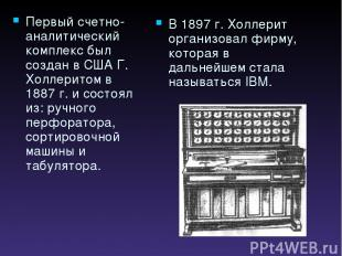 Первый счетно-аналитический комплекс был создан в США Г. Холлеритом в 1887 г. и