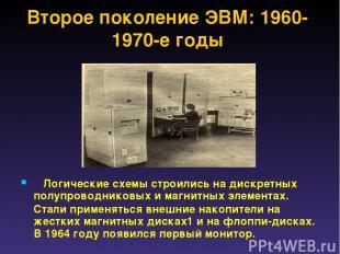 Второе поколение ЭВМ: 1960-1970-е годы Логические схемы строились на дискретн