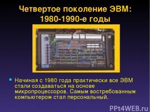 Четвертое поколение ЭВМ: 1980-1990-е годы Начиная с 1980 года практически все ЭВ