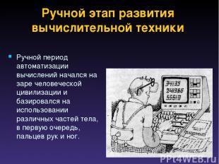 Ручной этап развития вычислительной техники Ручной период автоматизации вычислен