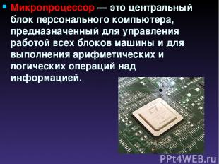 Микропроцессор — это центральный блок персонального компьютера, предназначенный