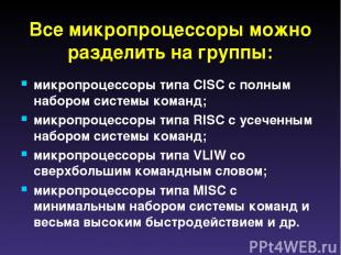Все микропроцессоры можно разделить на группы: микропроцессоры типа CISC с полны