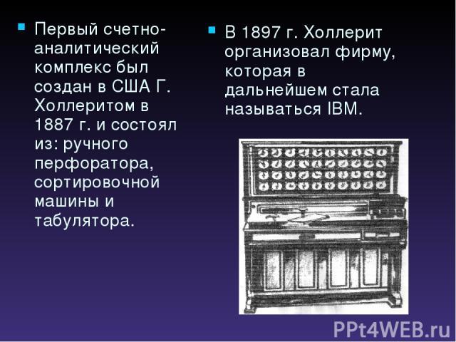 Первый счетно-аналитический комплекс был создан в США Г. Холлеритом в 1887 г. и состоял из: ручного перфоратора, сортировочной машины и табулятора. В 1897 г. Холлерит организовал фирму, которая в дальнейшем стала называться IBM.