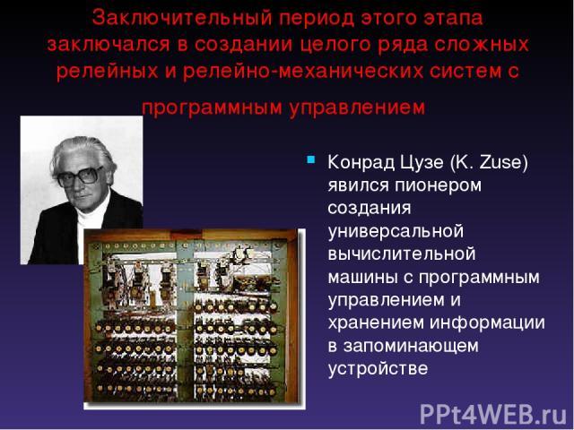 Заключительный период этого этапа заключался в создании целого ряда сложных релейных и релейно-механических систем с программным управлением Конрад Цузе (K. Zuse) явился пионером создания универсальной вычислительной машины с программным управлением…