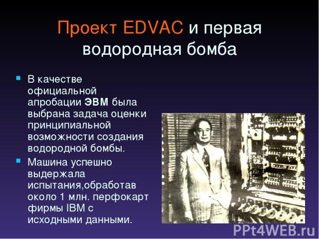 Проект EDVAC и первая водородная бомба В качестве официальной апробации ЭВМ была выбрана задача оценки принципиальной возможности создания водородной бомбы. Машина успешно выдержала испытания,обработав около 1 млн. перфокарт фирмы IBM с исходными данными.