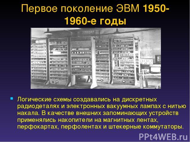 Логические схемы создавались на дискретных радиодеталях и электронных вакуумных лампах с нитью накала. В качестве внешних запоминающих устройств применялись накопители на магнитных лентах, перфокартах, перфолентах и штекерные коммутаторы. Первое пок…
