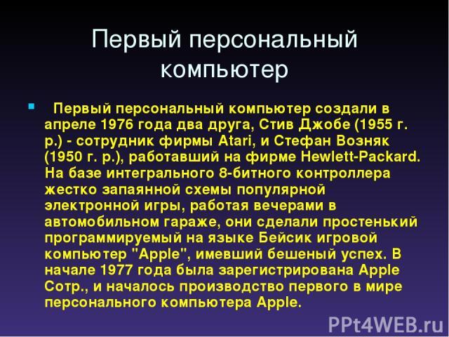 Первый персональный компьютер  Первый персональный компьютер создали в апреле 1976 года два друга, Стив Джобе (1955 г. р.) - сотрудник фирмы Atari, и Стефан Возняк (1950 г. р.), работавший на фирме Hewlett-Packard. На базе интегрального 8-битного к…
